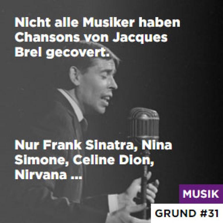 Nicht alle Musiker haben Chansons von Jacques Brel gecovert. - Nur Frank Sinatra, Nina Simone, Celine Dion, Nirvana ...