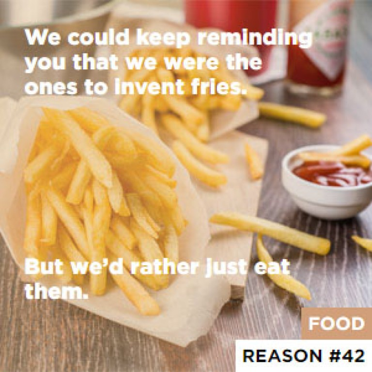 We could keep reminding you that we were the ones to invent fries. - But we'd rather just eat them.